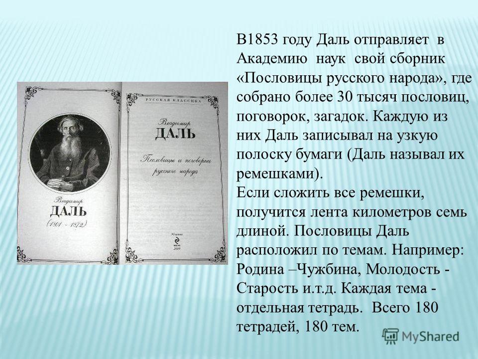 В1853 году Даль отправляет в Академию наук свой сборник «Пословицы русского народа», где собрано более 30 тысяч пословиц, поговорок, загадок. Каждую из них Даль записывал на узкую полоску бумаги (Даль называл их ремешками). Если сложить все ремешки,