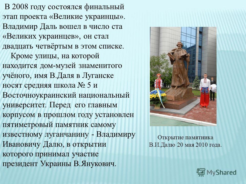 Открытие памятника В.И.Далю 20 мая 2010 года. В 2008 году состоялся финальный этап проекта «Великие украинцы». Владимир Даль вошел в число ста «Великих украинцев», он стал двадцать четвёртым в этом списке. Кроме улицы, на которой находится дом-музей