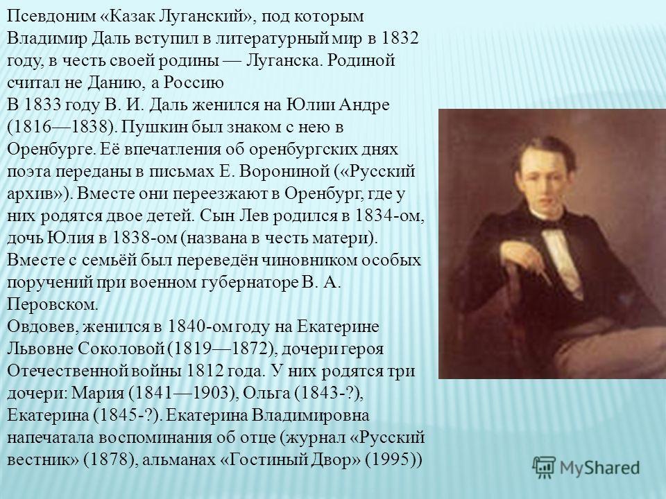 Псевдоним «Казак Луганский», под которым Владимир Даль вступил в литературный мир в 1832 году, в честь своей родины Луганска. Родиной считал не Данию, а Россию В 1833 году В. И. Даль женился на Юлии Андре (18161838). Пушкин был знаком с нею в Оренбур