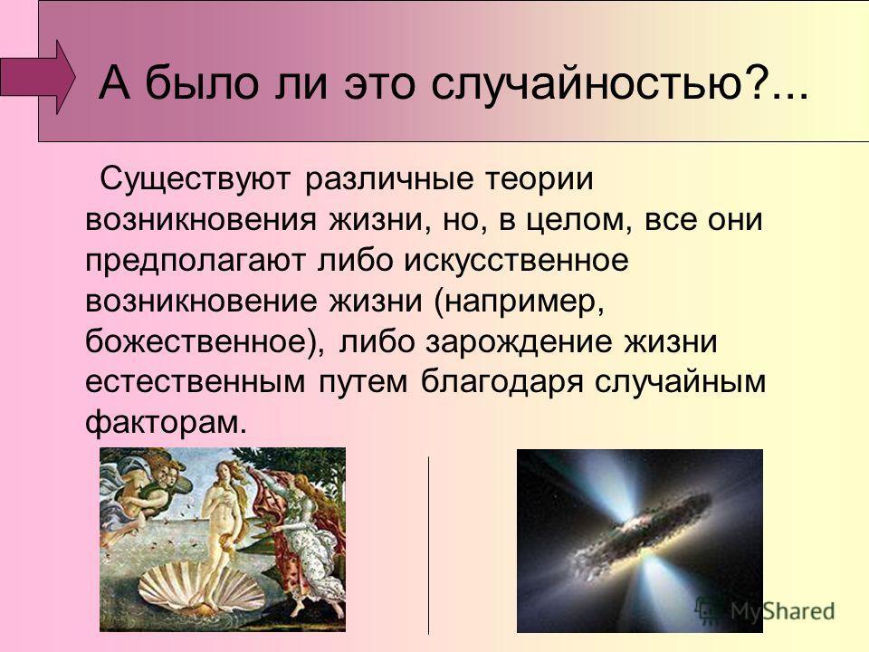 А было ли это случайностью?... Существуют различные теории возникновения жизни, но, в целом, все они предполагают либо искусственное возникновение жизни (например, божественное), либо зарождение жизни естественным путем благодаря случайным факторам.