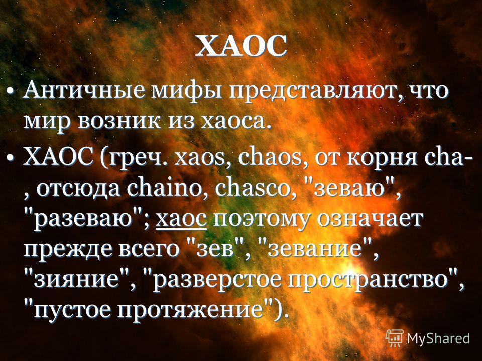 ХАОС Античные мифы представляют, что мир возник из хаоса.Античные мифы представляют, что мир возник из хаоса. ХАОС (греч. xaos, chaos, от корня cha-, отсюда chaino, chasco,