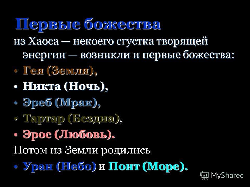 Первые божества из Хаоса некоего сгустка творящей энергии возникли и первые божества: Гея (Земля),Гея (Земля), Никта (Ночь),Никта (Ночь), Эреб (Мрак),Эреб (Мрак), Тартар (Бездна)Тартар (Бездна), Эрос (Любовь).Эрос (Любовь). Потом из Земли родились Ур