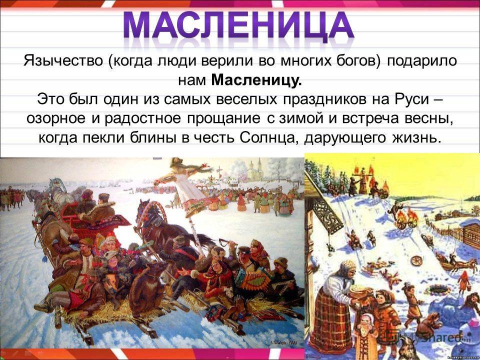 Язычество (когда люди верили во многих богов) подарило нам Масленицу. Это был один из самых веселых праздников на Руси – озорное и радостное прощание с зимой и встреча весны, когда пекли блины в честь Солнца, дарующего жизнь.