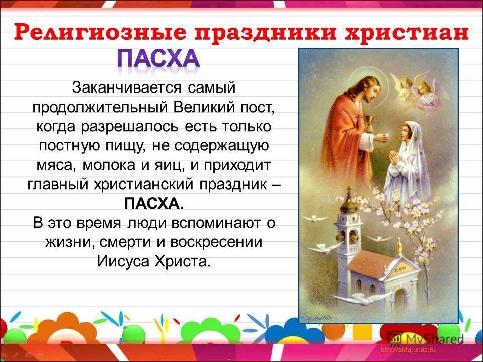 Религиозные праздники христиан Заканчивается самый продолжительный Великий пост, когда разрешалось есть только постную пищу, не содержащую мяса, молока и яиц, и приходит главный христианский праздник – ПАСХА. В это время люди вспоминают о жизни, смер