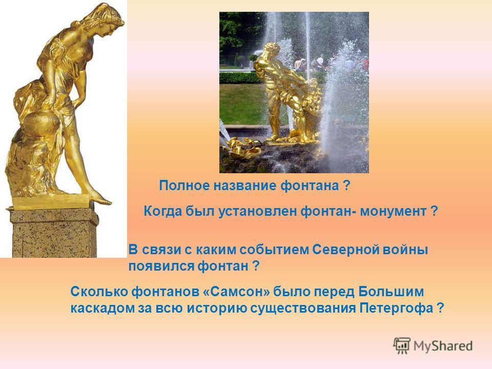 Полное название фонтана ? Когда был установлен фонтан- монумент ? В связи с каким событием Северной войны появился фонтан ? Сколько фонтанов «Самсон» было перед Большим каскадом за всю историю существования Петергофа ?