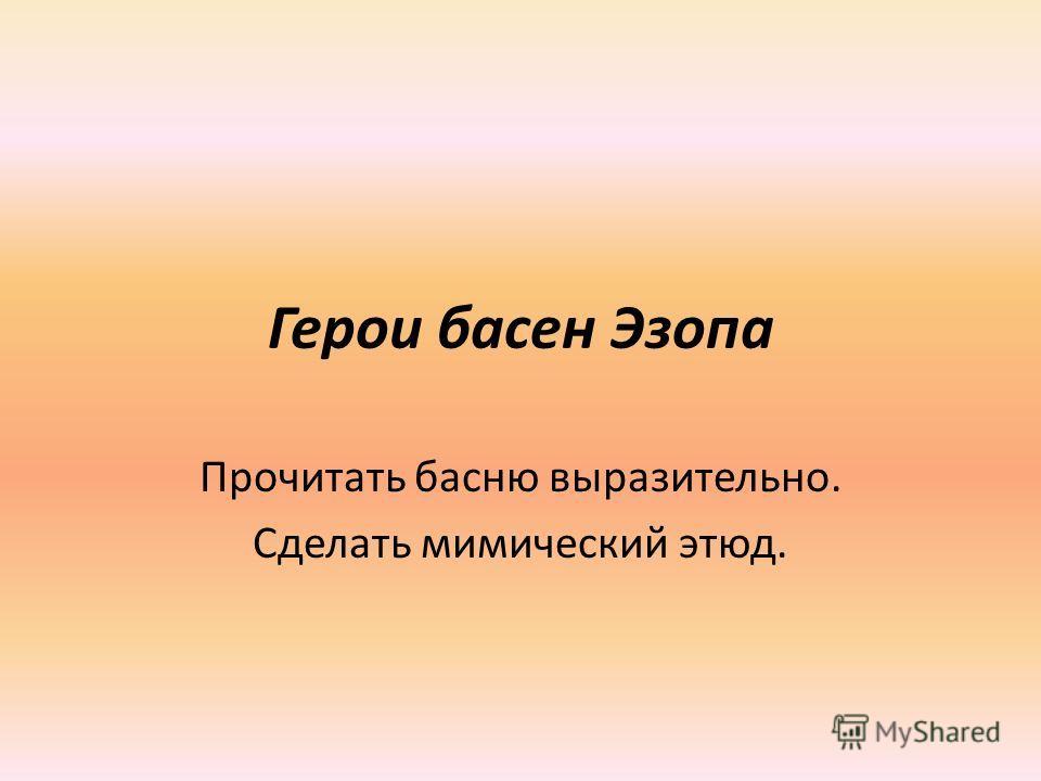 Герои басен Эзопа Прочитать басню выразительно. Сделать мимический этюд.