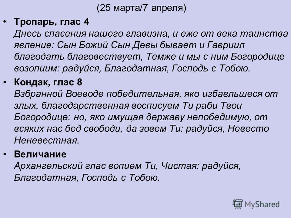 (25 марта/7 апреля) Тропарь, глас 4 Днесь спасения нашего главизна, и еже от века таинства явление: Сын Божий Сын Девы бывает и Гавриил благодать благовествует, Темже и мы с ним Богородице возопиим: радуйся, Благодатная, Господь с Тобою. Кондак, глас
