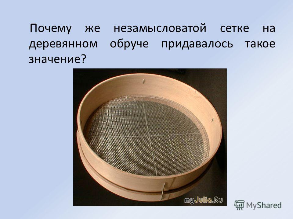 Почему же незамысловатой сетке на деревянном обруче придавалось такое значение?