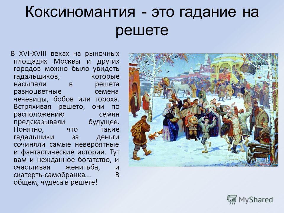 Коксиномантия - это гадание на решете В XVI-XVIII веках на рыночных площадях Москвы и других городов можно было увидеть гадальщиков, которые насыпали в решета разноцветные семена чечевицы, бобов или гороха. Встряхивая решето, они по расположению семя