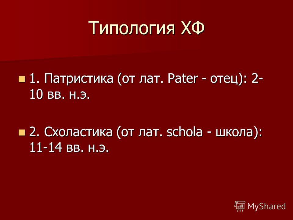 Типология ХФ 1. Патристика (от лат. Pater - отец): 2- 10 вв. н.э. 1. Патристика (от лат. Pater - отец): 2- 10 вв. н.э. 2. Схоластика (от лат. schola - школа): 11-14 вв. н.э. 2. Схоластика (от лат. schola - школа): 11-14 вв. н.э.