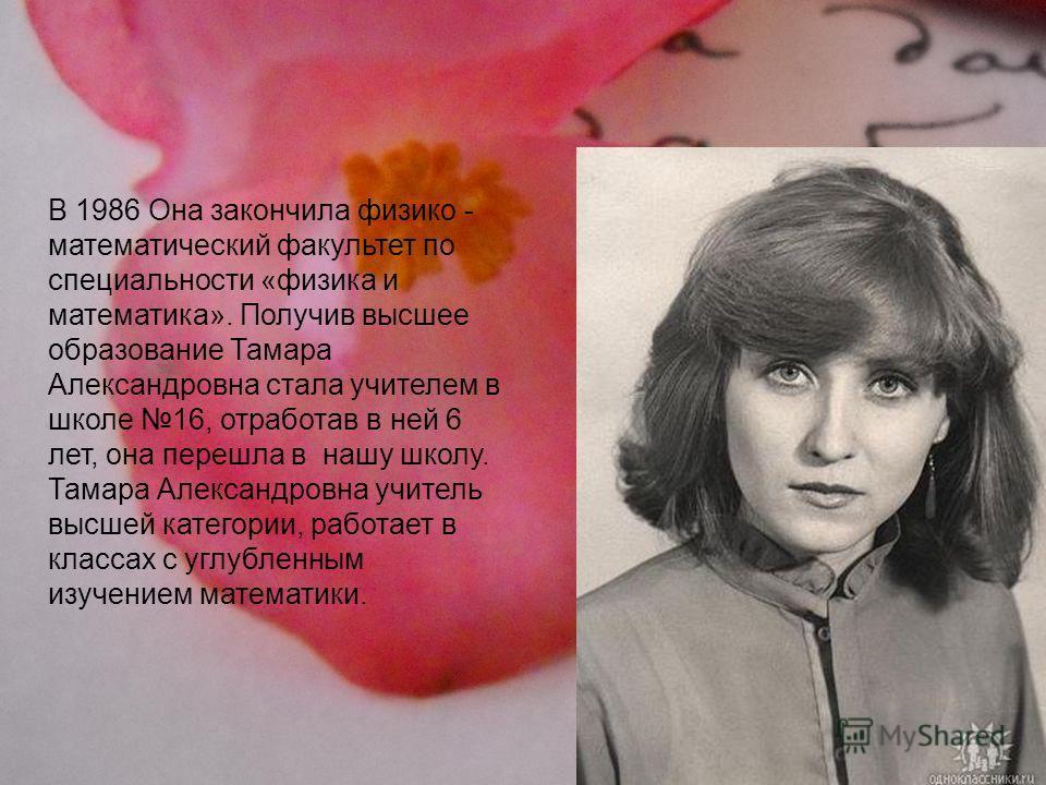 В 1986 Она закончила физико - математический факультет по специальности «физика и математика». Получив высшее образование Тамара Александровна стала учителем в школе 16, отработав в ней 6 лет, она перешла в нашу школу. Тамара Александровна учитель вы