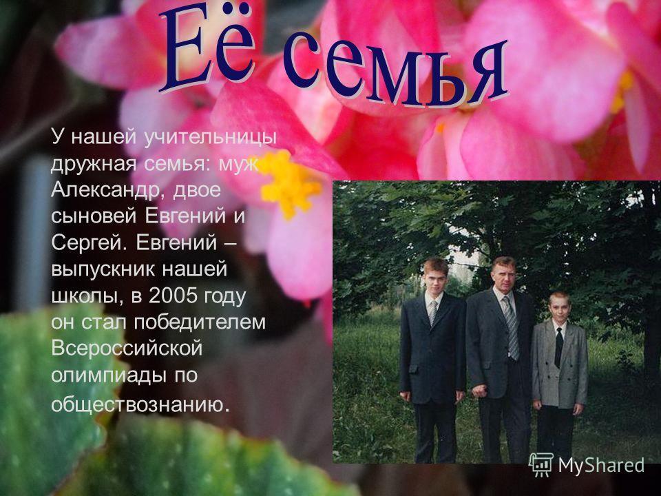 У нашей учительницы дружная семья: муж Александр, двое сыновей Евгений и Сергей. Евгений – выпускник нашей школы, в 2005 году он стал победителем Всероссийской олимпиады по обществознанию.