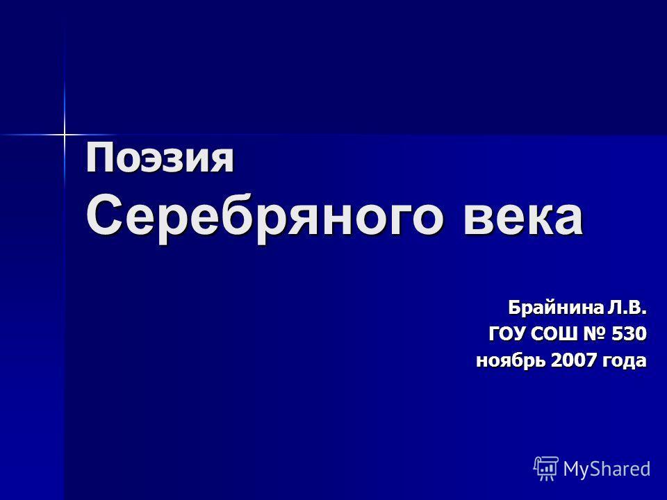 Поэзия Серебряного века Брайнина Л.В. ГОУ СОШ 530 ноябрь 2007 года ноябрь 2007 года