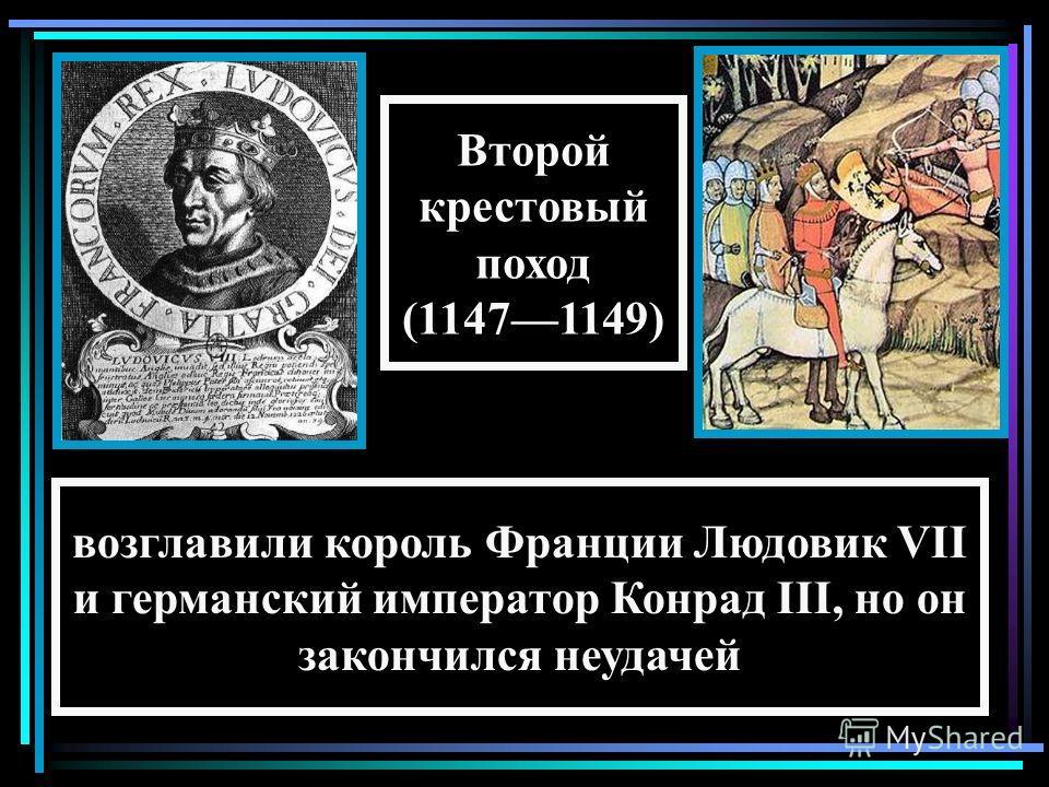 возглавили король Франции Людовик VII и германский император Конрад III, но он закончился неудачей Второй крестовый поход (11471149)
