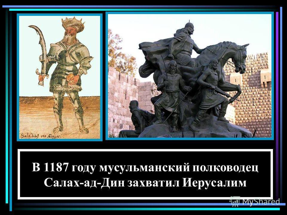 В 1187 году мусульманский полководец Салах-ад-Дин захватил Иерусалим