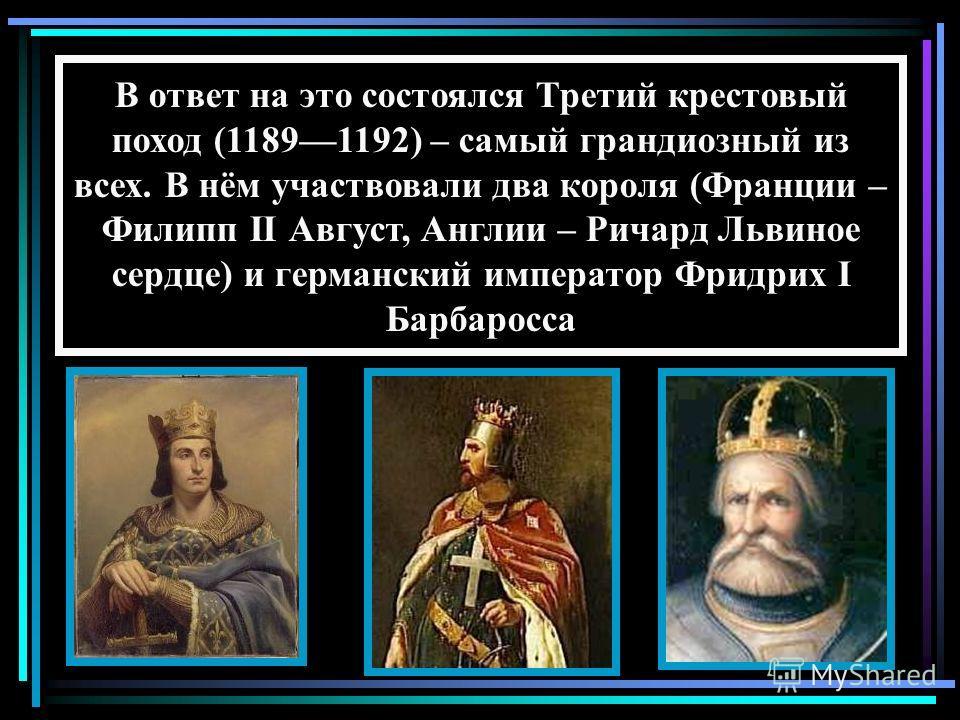 В ответ на это состоялся Третий крестовый поход (11891192) – самый грандиозный из всех. В нём участвовали два короля (Франции – Филипп II Август, Англии – Ричард Львиное сердце) и германский император Фридрих I Барбаросса