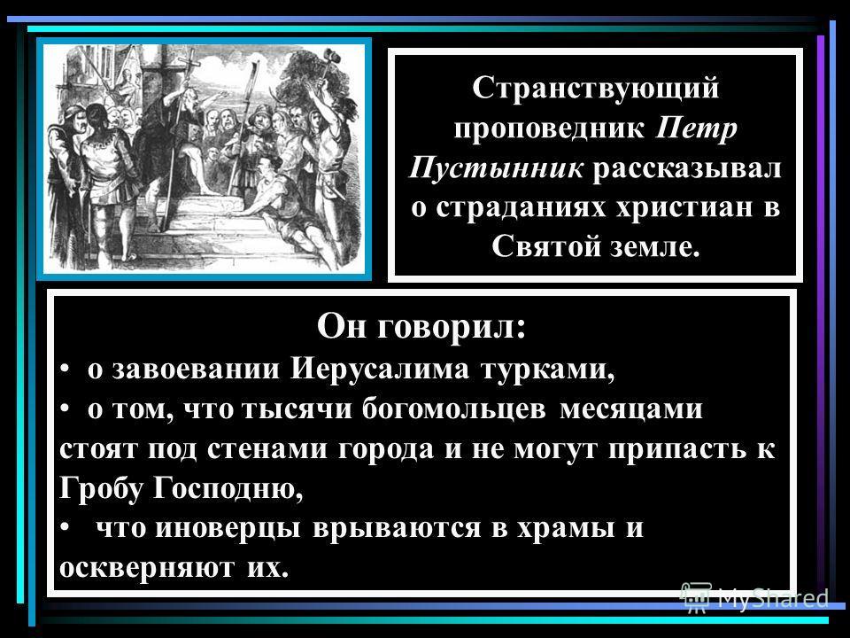 Он говорил: о завоевании Иерусалима турками, о том, что тысячи богомольцев месяцами стоят под стенами города и не могут припасть к Гробу Господню, что иноверцы врываются в храмы и оскверняют их. Странствующий проповедник Петр Пустынник рассказывал о