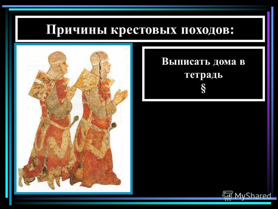 Причины крестовых походов: Выписать дома в тетрадь §