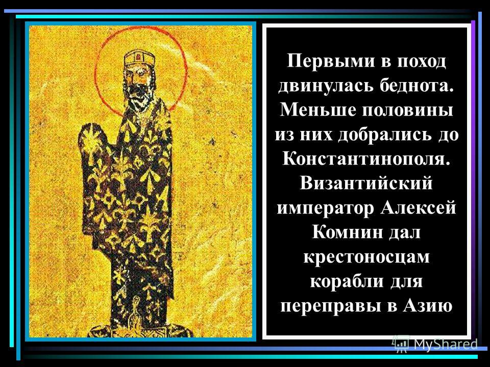 Первыми в поход двинулась беднота. Меньше половины из них добрались до Константинополя. Византийский император Алексей Комнин дал крестоносцам корабли для переправы в Азию