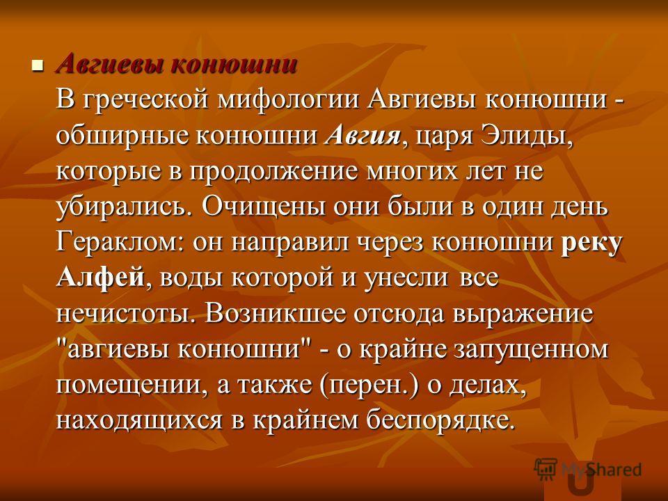 Авгиевы конюшни В греческой мифологии Авгиевы конюшни - обширные конюшни Авгия, царя Элиды, которые в продолжение многих лет не убирались. Очищены они были в один день Гераклом: он направил через конюшни реку Алфей, воды которой и унесли все нечистот