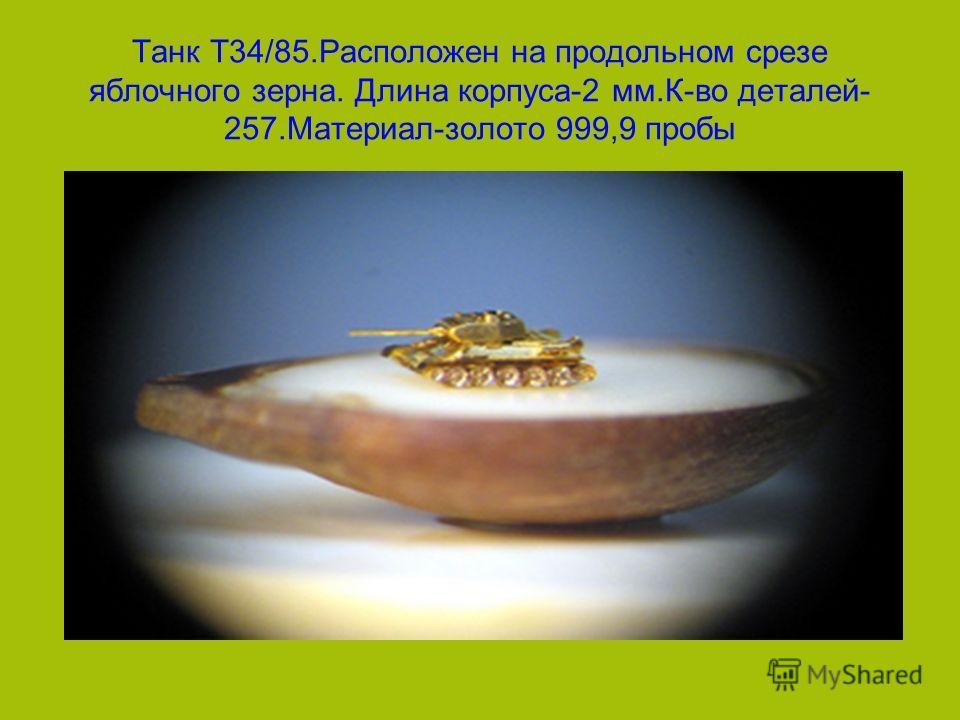 Танк Т34/85.Расположен на продольном срезе яблочного зерна. Длина корпуса-2 мм.К-во деталей- 257.Материал-золото 999,9 пробы