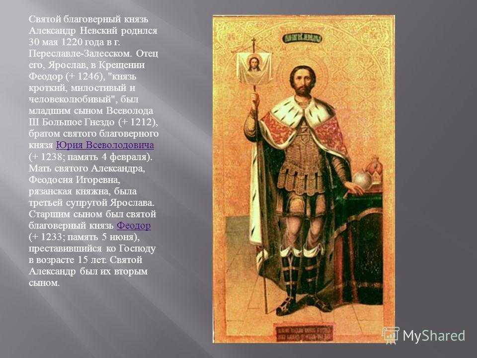 Святой благоверный князь Александр Невский родился 30 мая 1220 года в г. Переславле - Залесском. Отец его, Ярослав, в Крещении Феодор (+ 1246),