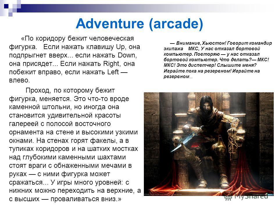 Adventure (arcade) «По коридору бежит человеческая фигурка. Если нажать клавишу Up, она подпрыгнет вверх... если нажать Down, она присядет... Если нажать Right, она побежит вправо, если нажать Left влево. Проход, по которому бежит фигурка, меняется.