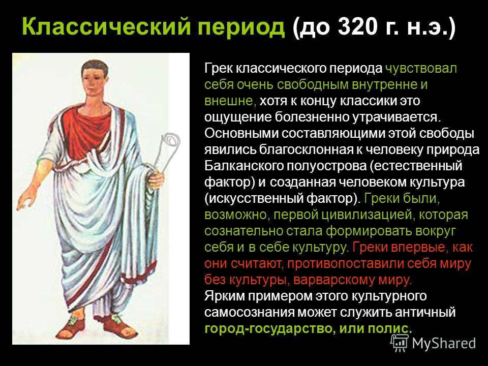 Классический период (до 320 г. н.э.) Грек классического периода чувствовал себя очень свободным внутренне и внешне, хотя к концу классики это ощущение болезненно утрачивается. Основными составляющими этой свободы явились благосклонная к человеку прир