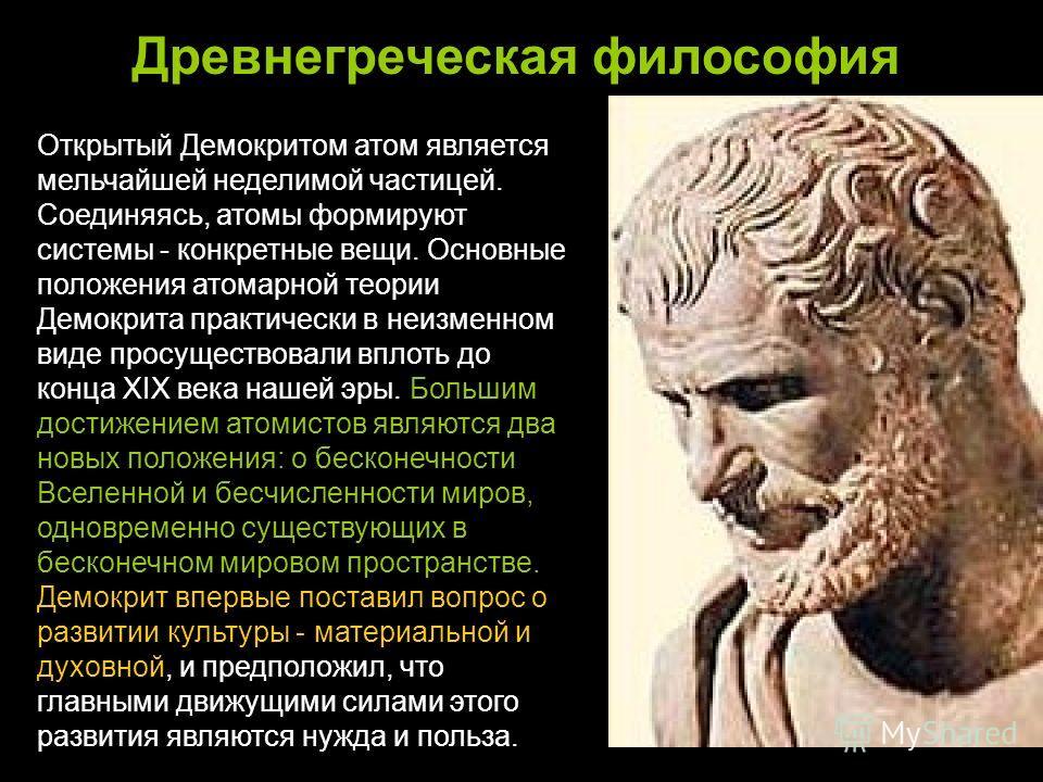 Древнегреческая философия Открытый Демокритом атом является мельчайшей неделимой частицей. Соединяясь, атомы формируют системы - конкретные вещи. Основные положения атомарной теории Демокрита практически в неизменном виде просуществовали вплоть до ко