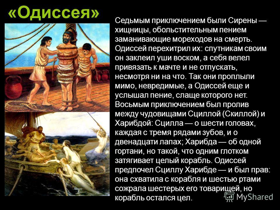 «Одиссея» Седьмым приключением были Сирены хищницы, обольстительным пением заманивающие мореходов на смерть. Одиссей перехитрил их: спутникам своим он заклеил уши воском, а себя велел привязать к мачте и не отпускать, несмотря ни на что. Так они проп