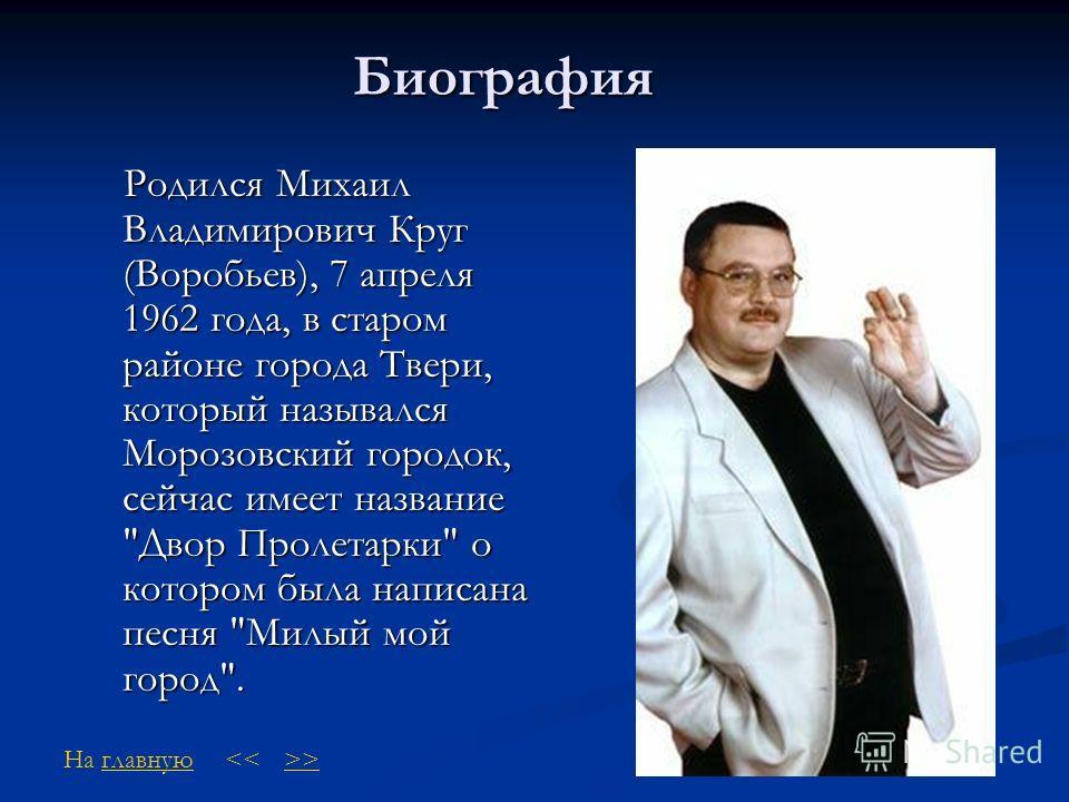 Биография Родился Михаил Владимирович Круг (Воробьев), 7 апреля 1962 года, в старом районе города Твери, который назывался Морозовский городок, сейчас имеет название