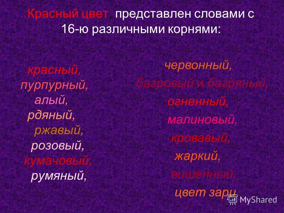 Красный цвет, представлен словами с 16-ю различными корнями: красный, пурпурный, алый, рдяный, ржавый, розовый, кумачовый, румяный, червонный, багровый и багряный, огненный, малиновый, кровавый, жаркий, вишенный, цвет зари