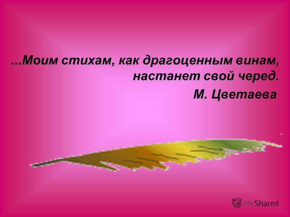 ...Моим стихам, как драгоценным винам, настанет свой черед. М. Цветаева