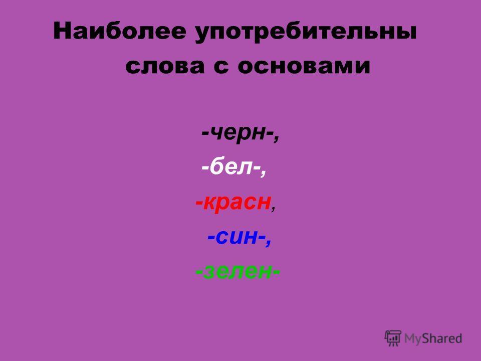 Наиболее употребительны слова с основами -черн-, -бел-, -красн, -син-, -зелен-