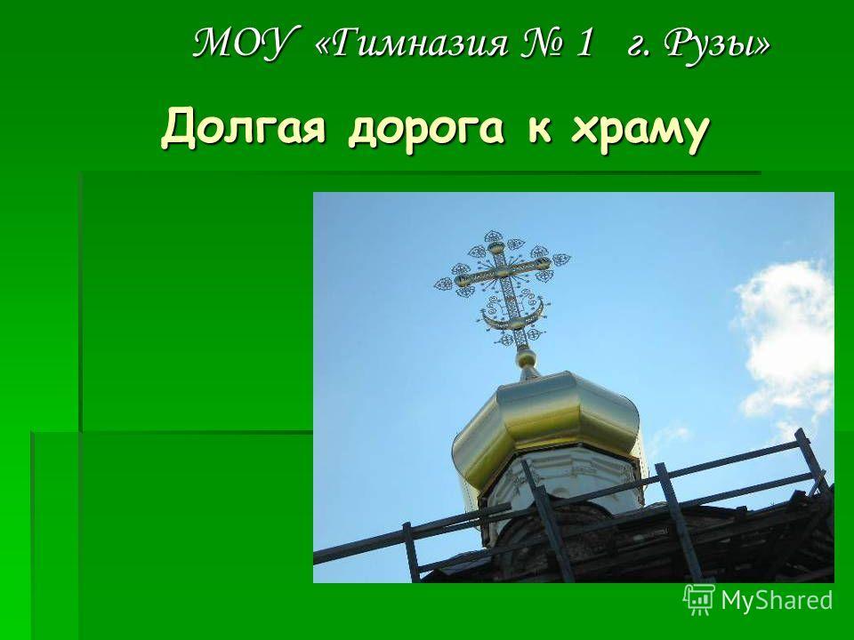 Долгая дорога к храму МОУ «Гимназия 1 г. Рузы»