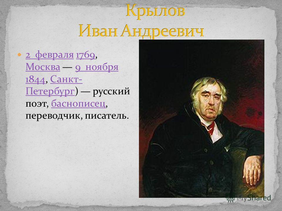 2 февраля 1769, Москва 9 ноября 1844, Санкт- Петербург) русский поэт, баснописец, переводчик, писатель. 2 февраля1769 Москва9 ноября 1844Санкт- Петербургбаснописец
