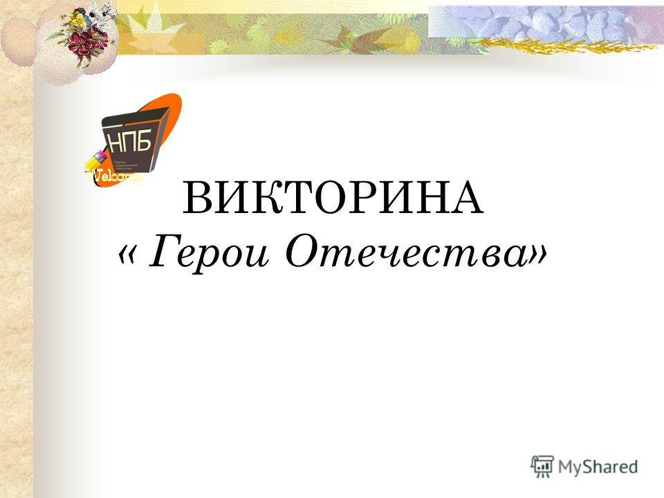 ВИКТОРИНА « Герои Отечества»
