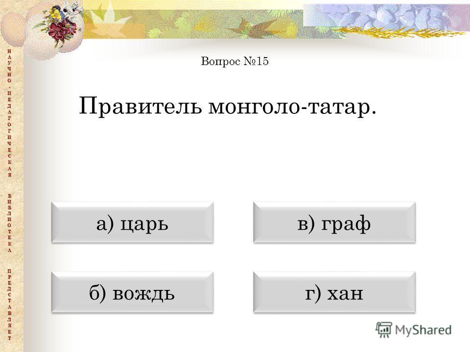 а) царь а) царь б) вождь б) вождь в) граф в) граф г) хан г) хан Вопрос 15 Правитель монголо-татар.