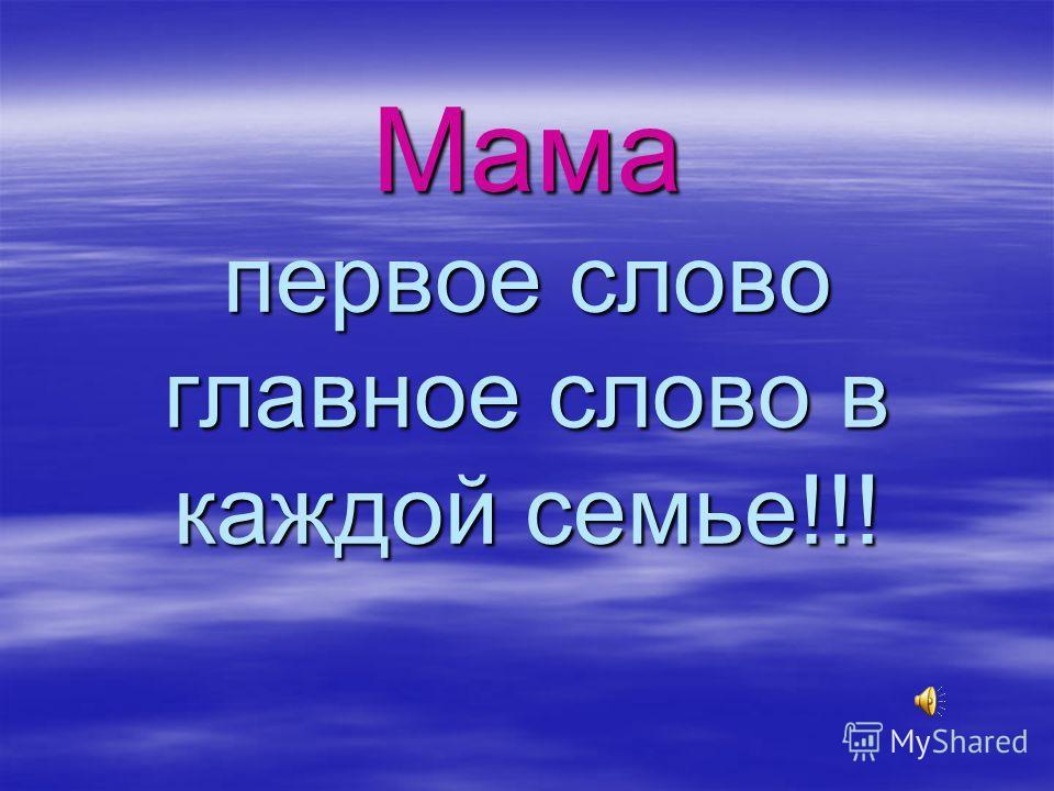 Мама первое слово главное слово в каждой семье!!!