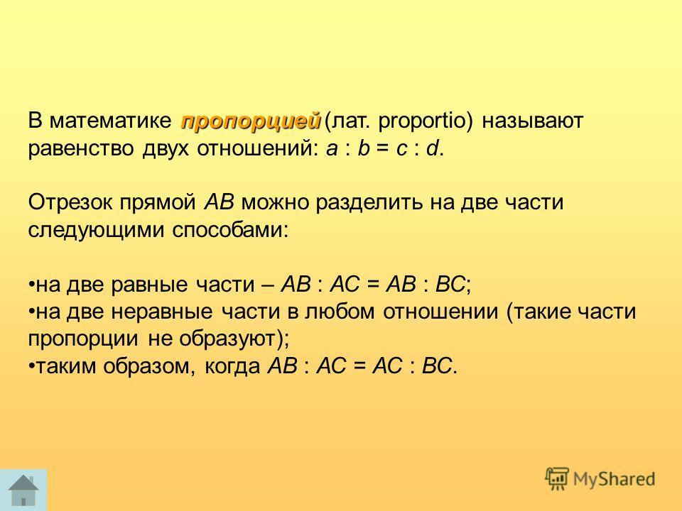 пропорцией В математике пропорцией (лат. proportio) называют равенство двух отношений: a : b = c : d. Отрезок прямой АВ можно разделить на две части следующими способами: на две равные части – АВ : АС = АВ : ВС; на две неравные части в любом отношени