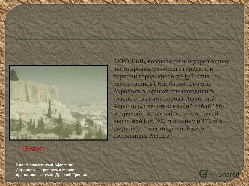 АКРОПОЛЬ, возвышенная и укрепленная часть древнегреческого города, т. н. верхний город ; крепость ( убежище на случай войны ). Наиболее известен Акрополь в Афинах, где находились главные святыни города. Афинский Акрополь, представляющий собой 156- ме
