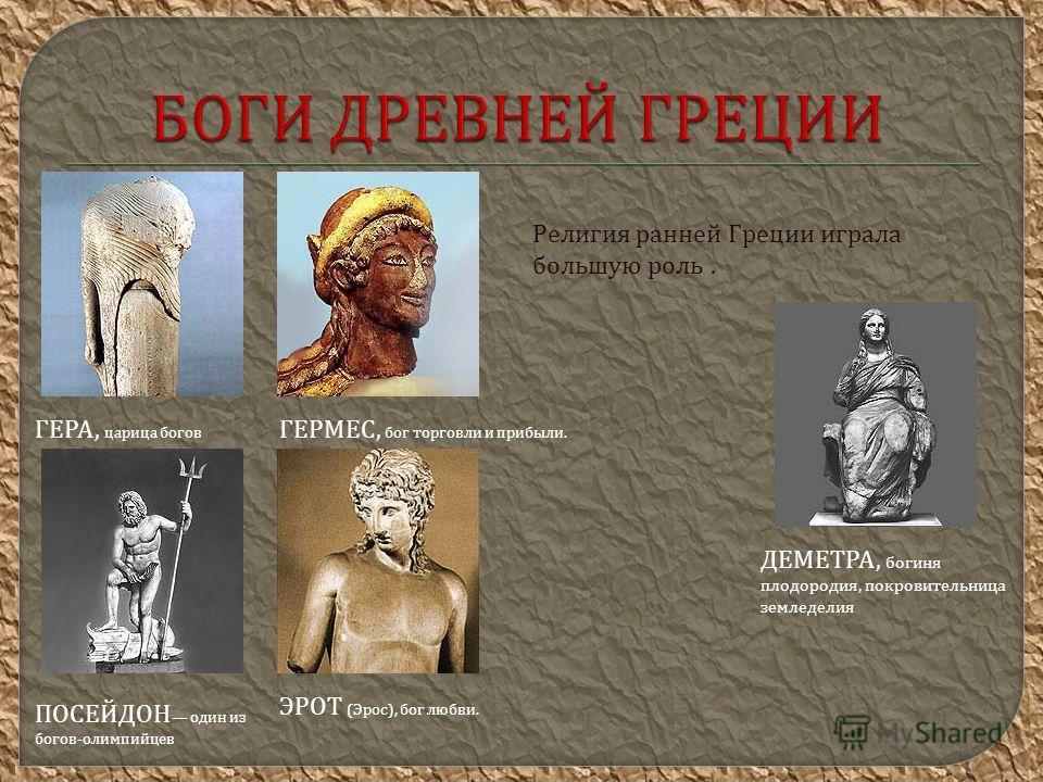 БОГИ ДРЕВНЕЙ ГРЕЦИИ Религия ранней Греции играла большую роль. ГЕРА, царица богов ГЕРМЕС, бог торговли и прибыли. ДЕМЕТРА, богиня плодородия, покровительница земледелия ПОСЕЙДОН один из богов-олимпийцев ЭРОТ (Эрос), бог любви.