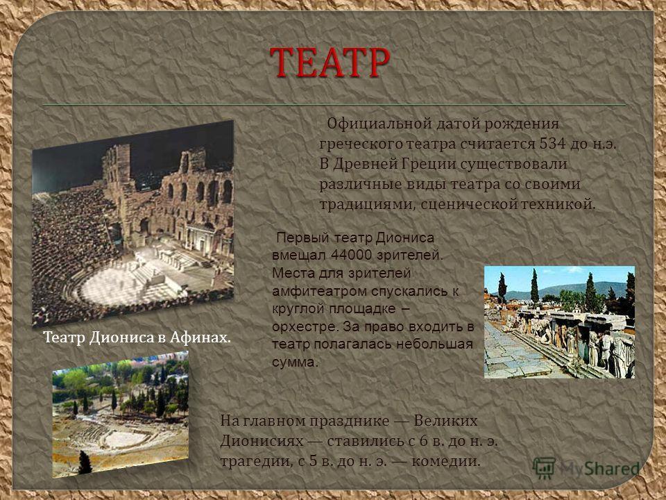 Официальной датой рождения греческого театра считается 534 до н. э. В Древней Греции существовали различные виды театра со своими традициями, сценической техникой. Театр Диониса в Афинах. Первый театр Диониса вмещал 44000 зрителей. Места для зрителей