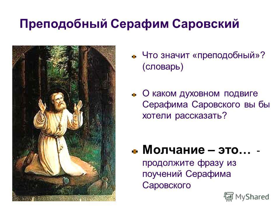 Преподобный Серафим Саровский Что значит «преподобный»? (словарь) О каком духовном подвиге Серафима Саровского вы бы хотели рассказать? Молчание – это… - продолжите фразу из поучений Серафима Саровского