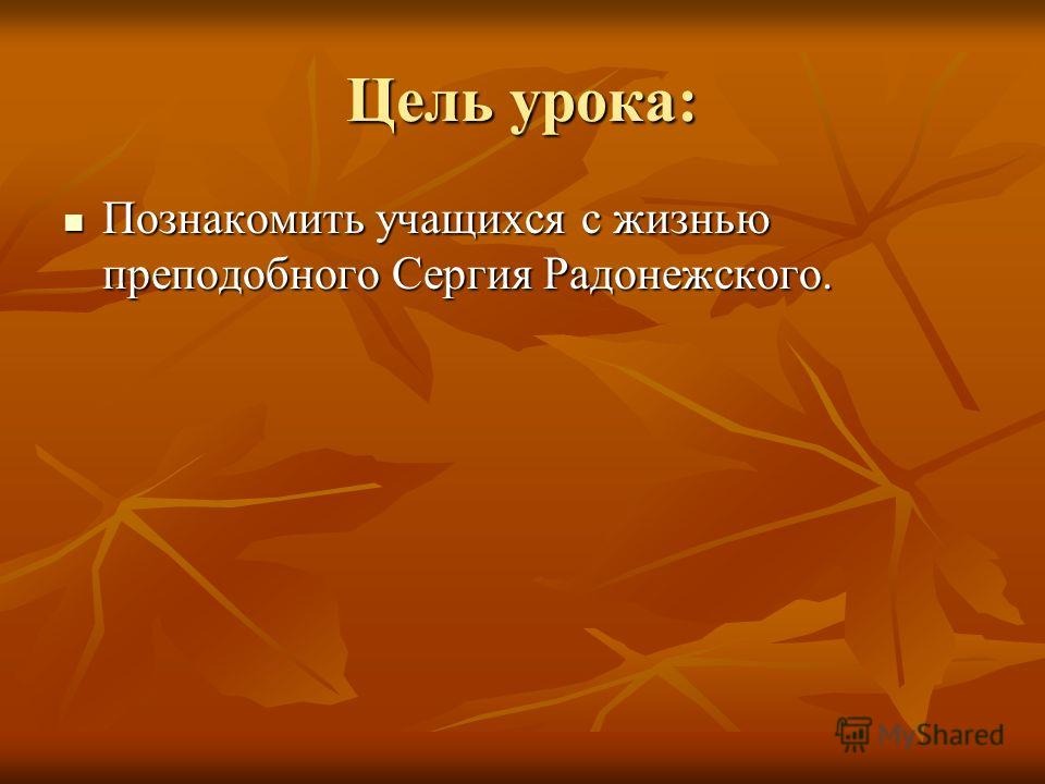 Цель урока: Познакомить учащихся с жизнью преподобного Сергия Радонежского. Познакомить учащихся с жизнью преподобного Сергия Радонежского.