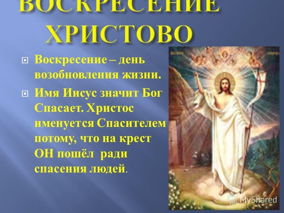 Воскресение – день возобновления жизни. Имя Иисус значит Бог Спасает. Христос именуется Спасителем потому, что на крест ОН пошёл ради спасения людей.