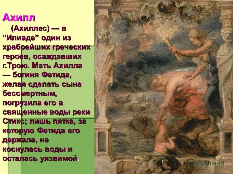 Ахилл (Ахиллес) в Илиаде один из храбрейших греческих героев, осаждавших г.Трою. Мать Ахилла богиня Фетида, желая сделать сына бессмертным, погрузила его в священные воды реки Стикс; лишь пятка, за которую Фетида его держала, не коснулась воды и оста