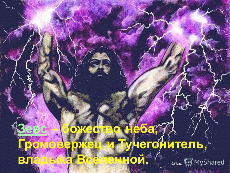 Зевс – божество неба, Громовержец и Тучегонитель, владыка Вселенной.
