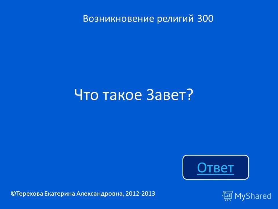 Что такое Завет? Возникновение религий 300 Ответ ©Терехова Екатерина Александровна, 2012-2013