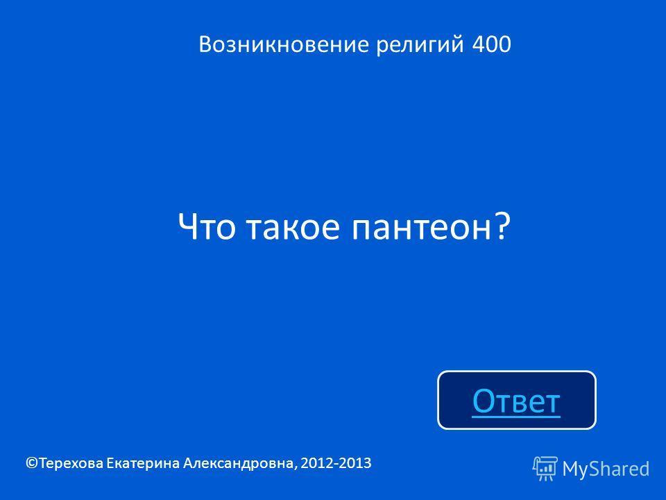 Что такое пантеон? Возникновение религий 400 Ответ ©Терехова Екатерина Александровна, 2012-2013